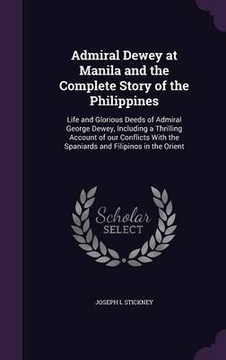 Admiral Dewey at Manila and the Complete Story of the Philippines - Life and Glorious Deeds of Admiral George Dewey, Including...