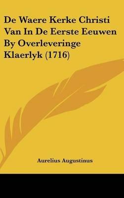 de Waere Kerke Christi Van in de Eerste Eeuwen by Overleveringe Klaerlyk (1716) (Dutch, Hardcover): Aurelius Augustinus