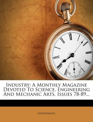 Industry - A Monthly Magazine Devoted to Science, Engineering and Mechanic Arts, Issues 78-89... (Paperback): Anonymous