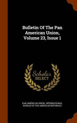 Bulletin of the Pan American Union, Volume 23, Issue 1 (Hardcover): Pan American Union