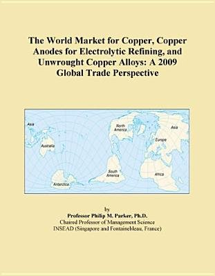 The World Market for Copper, Copper Anodes for Electrolytic Refining, and Unwrought Copper Alloys - A 2009 Global Trade...