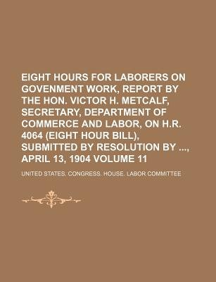 Eight Hours for Laborers on Govenment Work, Report by the Hon. Victor H. Metcalf, Secretary, Department of Commerce and Labor,...