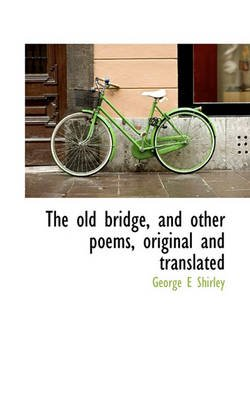 The Old Bridge, and Other Poems, Original and Translated (Paperback): George E Shirley