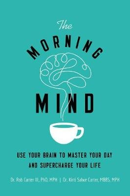 Morning Mind - Use Your Brain To Master Your Day And Supercharge Your Life (Paperback): Kirti Salwe, Rob Carter