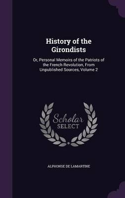 History of the Girondists - Or, Personal Memoirs of the Patriots of the French Revolution, from Unpublished Sources, Volume 2...