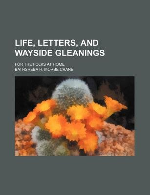 Life, Letters, and Wayside Gleanings; For the Folks at Home (Paperback): Bathsheba H. Morse Crane