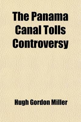 The Panama Canal Tolls Controversy; Or, a Statement of the Reasons for the Adoption and Maintenance of the Traditional American...
