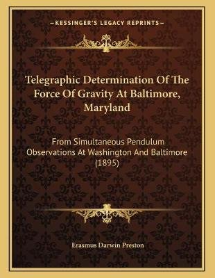 Telegraphic Determination of the Force of Gravity at Baltimore, Maryland - From Simultaneous Pendulum Observations at...