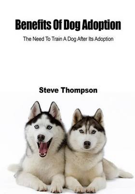 Benefits of Dog Adoption - Learn to Train Your Pet Dog the Need to Train a Dog After Its Adoption (Paperback): Steve Thompson