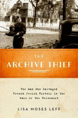 The Archive Thief - The Man Who Salvaged French Jewish History in the Wake of the Holocaust (Hardcover): Lisa Moses Leff