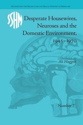 Desperate Housewives, Neuroses and the Domestic Environment, 1945-1970 (Paperback): Ali Haggett