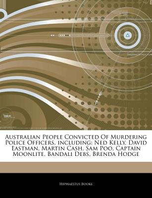 Articles on Australian People Convicted of Murdering Police Officers, Including - Ned Kelly, David Eastman, Martin Cash, Sam...