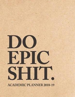 Do Epic Shit Academic Planner 2018-19 - Weekly + Monthly Views - To Do Lists, Goal-Setting, Class Schedules + More (August 2018...