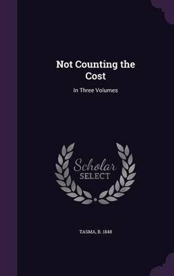 Not Counting the Cost - In Three Volumes (Hardcover): B. 1848 Tasma