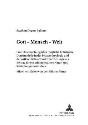Gott - Mensch - Welt - Eine Untersuchung Ueber Moegliche Holistische Denkmodelle in Der Prozesstheologie Und Der...