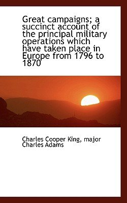 Great Campaigns; A Succinct Account of the Principal Military Operations Which Have Taken Place in E (Paperback): Charles...