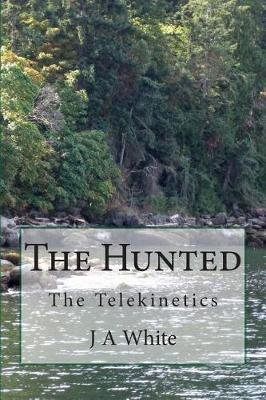 The Hunted - The Telekinetics (Paperback): J.A. White