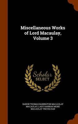 Miscellaneous Works of Lord Macaulay, Volume 3 (Hardcover): Baron Thomas Babington Macaula Macaulay, Lady Hannah More Macaulay...