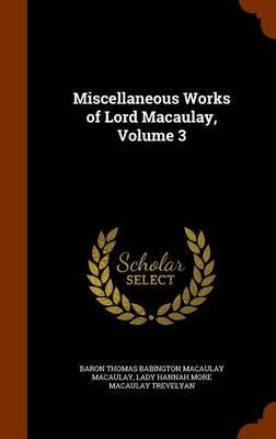 Miscellaneous Works of Lord Macaulay, Volume 3 (Hardcover): Baron Thomas Babington Macaula Macaulay, Lady Hannah More Macaulay...