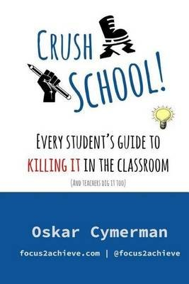 Crush School - Every Student's Guide to Killing It in the Classroom (and Teachers Dig It Too) (Paperback): Oskar Cymerman