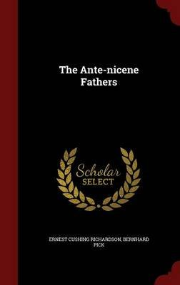 The Ante-Nicene Fathers (Hardcover): Ernest Cushing Richardson, Bernhard Pick