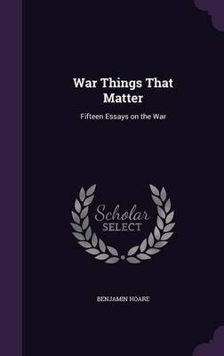 War Things That Matter - Fifteen Essays on the War (Hardcover): Benjamin Hoare