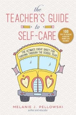 Teacher's Guide to Self-Care - The Ultimate Cheat Sheet for Thriving Through the School Year (Hardcover): Melanie J...