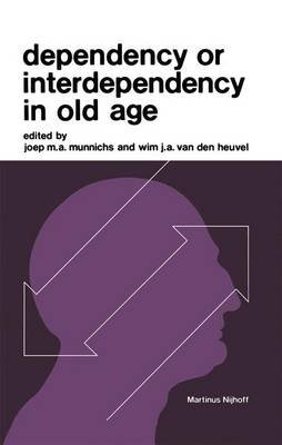 Dependency or Interdependency in Old Age (Hardcover, 1976 ed.): J. M. a. Munnichs, J. a. Van Den Heuvel