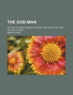 The God-Man; Or, the Life and Works of Jesus, the Christ and Son of God, a Poem (Paperback): Henry Losch