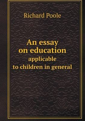 An Essay on Education Applicable to Children in General (Paperback): Richard Poole