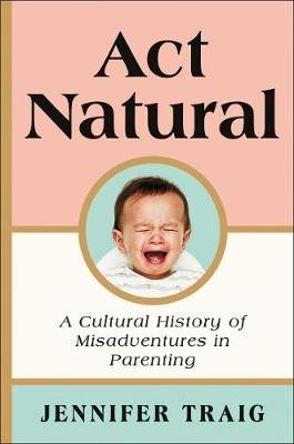 ACT Natural - A Cultural History of Misadventures in Parenting (Hardcover): Jennifer Traig