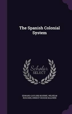 The Spanish Colonial System (Hardcover): Edward Gaylord Bourne, Wilhelm Roscher, Ernest Hickok Baldwin
