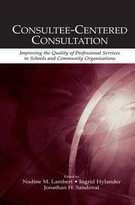 Consultee-Centered Consultation - Improving the Quality of Professional Services in Schools and Community Organizations...