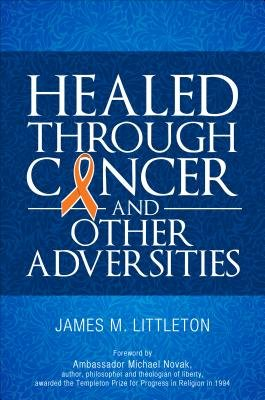 Healed Through Cancer - And Other Adversities (Paperback): James M. Littleton