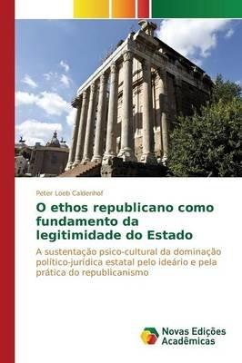 O Ethos Republicano Como Fundamento Da Legitimidade Do Estado (Portuguese, Paperback): Loeb Caldenhof Peter