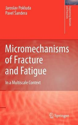 Micromechanisms of Fracture and Fatigue - In a Multi-scale Context (Hardcover, 2010 ed.): Jaroslav Pokluda, Pavel Sandera