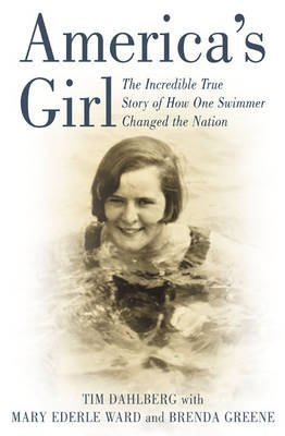 America's Girl - The Incredible Story of How Swimmer Gertrude Ederle Changed the Nation (Hardcover): tim Dahlberg