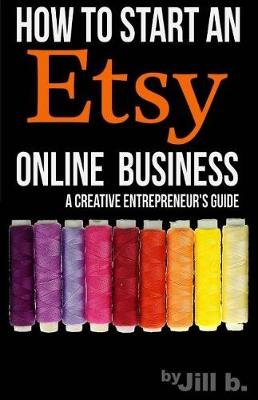 How to Start an Etsy Online Business - The Handmade Creative Entrepreneur's Guide (Paperback): Jill B, Jill Bong