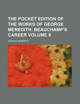 The Pocket Edition of the Works of George Meredith Volume 8; Beauchamp's Career (Paperback): George Meredith