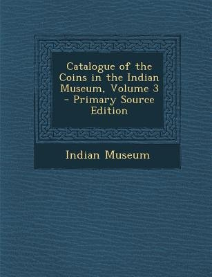 Catalogue of the Coins in the Indian Museum, Volume 3 (Paperback, Primary Source): Indian Museum