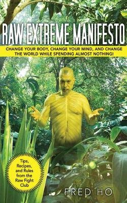 Raw Extreme Manifesto - Change Your Body, Change Your Mind, Change the World While Spending Almost Nothing! (Paperback): Fred Ho