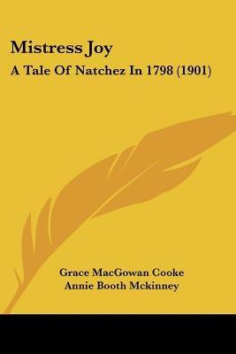 Mistress Joy - A Tale of Natchez in 1798 (1901) (Paperback): Grace MacGowan Cooke, Annie Booth McKinney