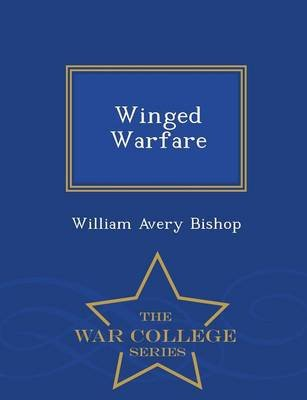Winged Warfare - War College Series (Paperback): William Avery Bishop