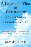 A Layman's View of Christianity (Hardcover): Donald A. Dahlin