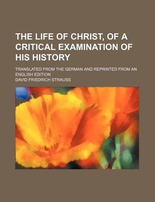 The Life of Christ, of a Critical Examination of His History; Translated from the German and Reprinted from an English Edition...