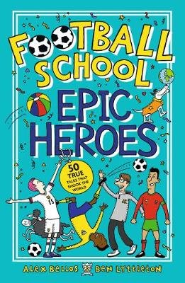 Football School Epic Heroes - 50 true tales that shook the world (Paperback): Alex Bellos, Ben Lyttleton