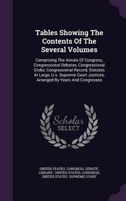 Tables Showing the Contents of the Several Volumes - Comprising the Annals of Congress, Congressional Debates, Congressional...