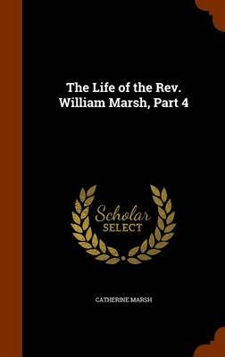 The Life of the REV. William Marsh, Part 4 (Hardcover): Catherine Marsh