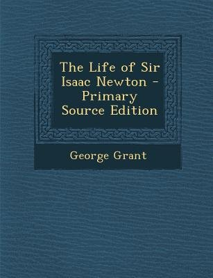 The Life of Sir Isaac Newton (Paperback, Primary Source): George Grant