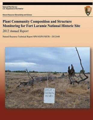 Plant Community Composition and Structure Monitoring for Fort Laramine National Historic Site - 2012 Annnual Site (Paperback):...